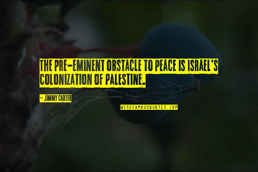 Eminent Quotes By Jimmy Carter: The pre-eminent obstacle to peace is Israel's colonization