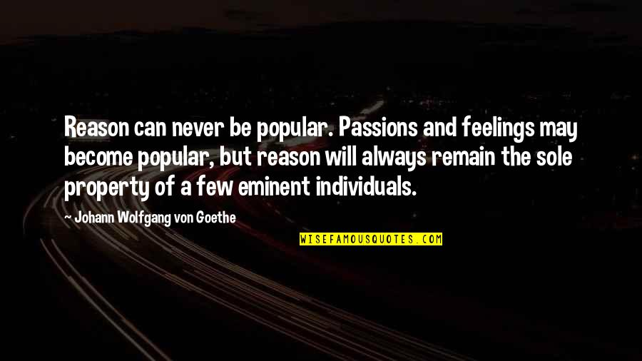 Eminent Quotes By Johann Wolfgang Von Goethe: Reason can never be popular. Passions and feelings