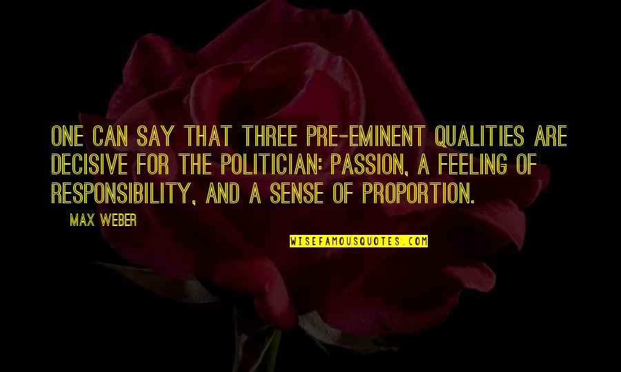 Eminent Quotes By Max Weber: One can say that three pre-eminent qualities are