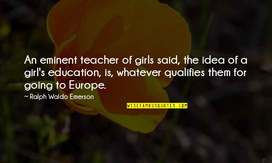 Eminent Quotes By Ralph Waldo Emerson: An eminent teacher of girls said, the idea