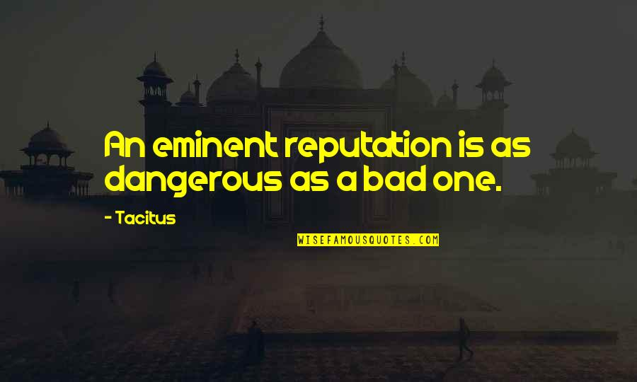 Eminent Quotes By Tacitus: An eminent reputation is as dangerous as a
