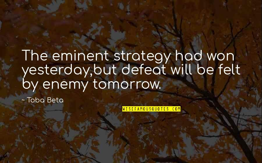 Eminent Quotes By Toba Beta: The eminent strategy had won yesterday,but defeat will