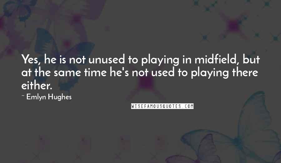 Emlyn Hughes quotes: Yes, he is not unused to playing in midfield, but at the same time he's not used to playing there either.