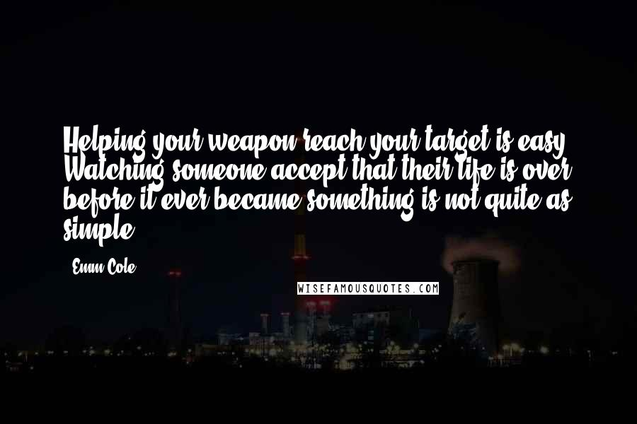 Emm Cole quotes: Helping your weapon reach your target is easy. Watching someone accept that their life is over before it ever became something is not quite as simple.