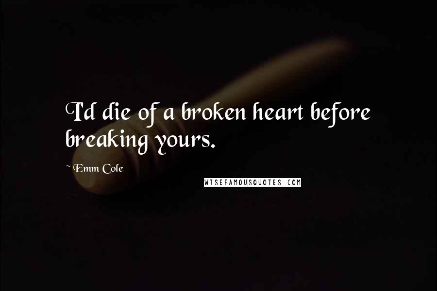 Emm Cole quotes: I'd die of a broken heart before breaking yours.