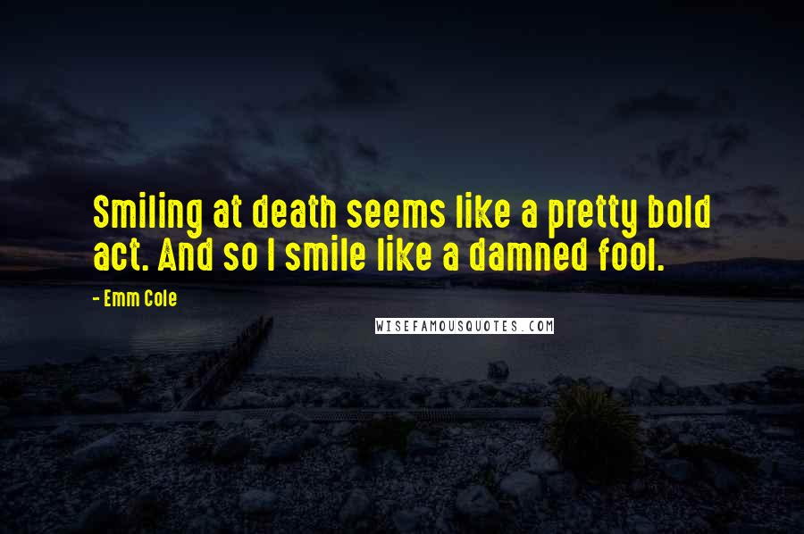 Emm Cole quotes: Smiling at death seems like a pretty bold act. And so I smile like a damned fool.