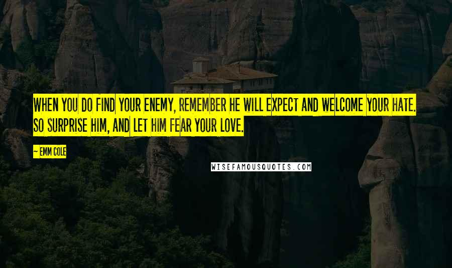 Emm Cole quotes: When you do find your enemy, remember he will expect and welcome your hate. So surprise him, and let him fear your love.