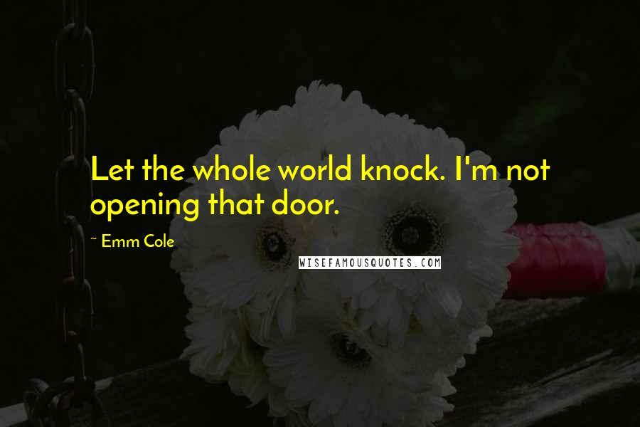 Emm Cole quotes: Let the whole world knock. I'm not opening that door.