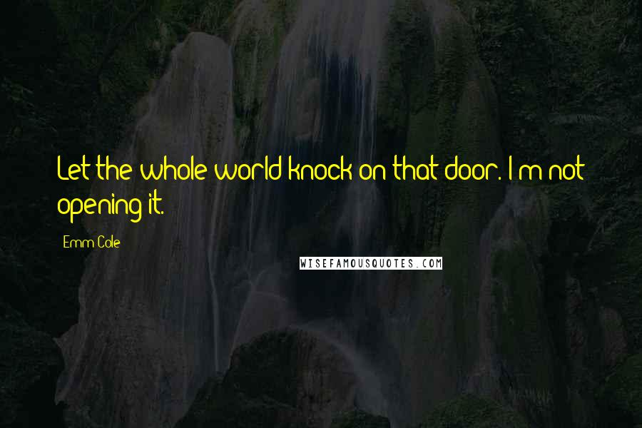 Emm Cole quotes: Let the whole world knock on that door. I'm not opening it.