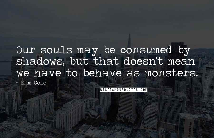 Emm Cole quotes: Our souls may be consumed by shadows, but that doesn't mean we have to behave as monsters.