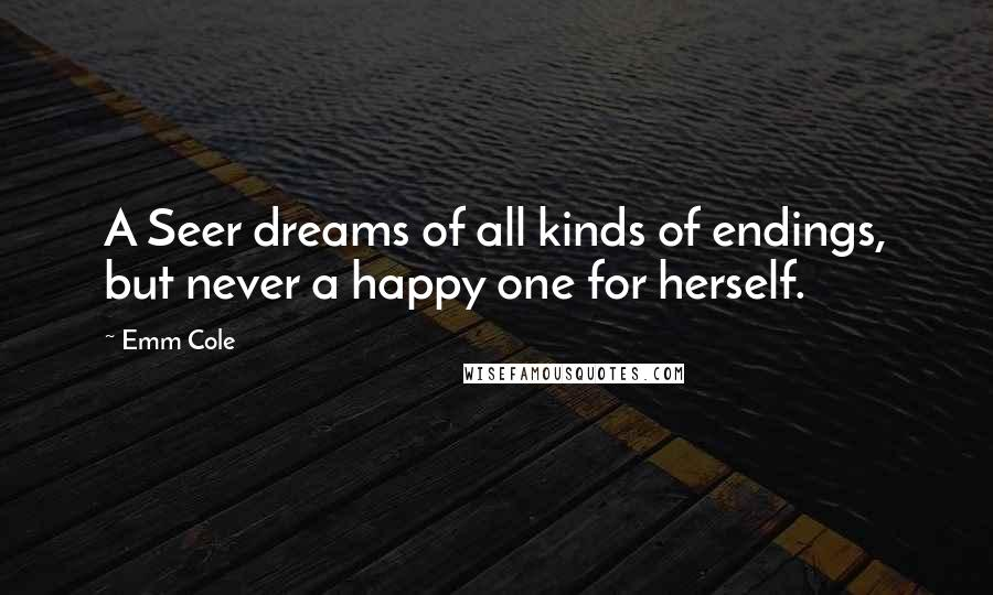 Emm Cole quotes: A Seer dreams of all kinds of endings, but never a happy one for herself.
