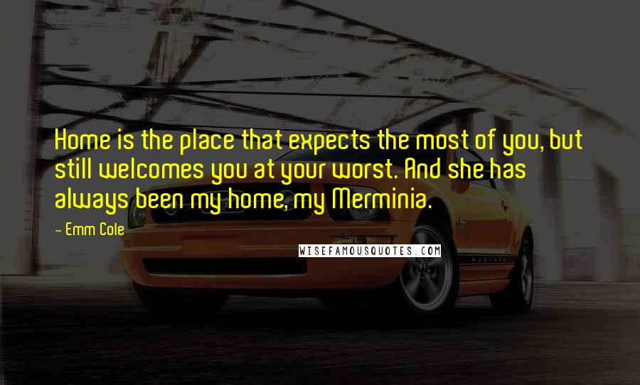 Emm Cole quotes: Home is the place that expects the most of you, but still welcomes you at your worst. And she has always been my home, my Merminia.