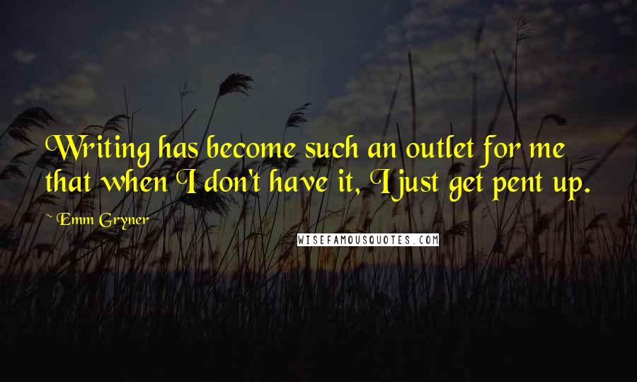 Emm Gryner quotes: Writing has become such an outlet for me that when I don't have it, I just get pent up.