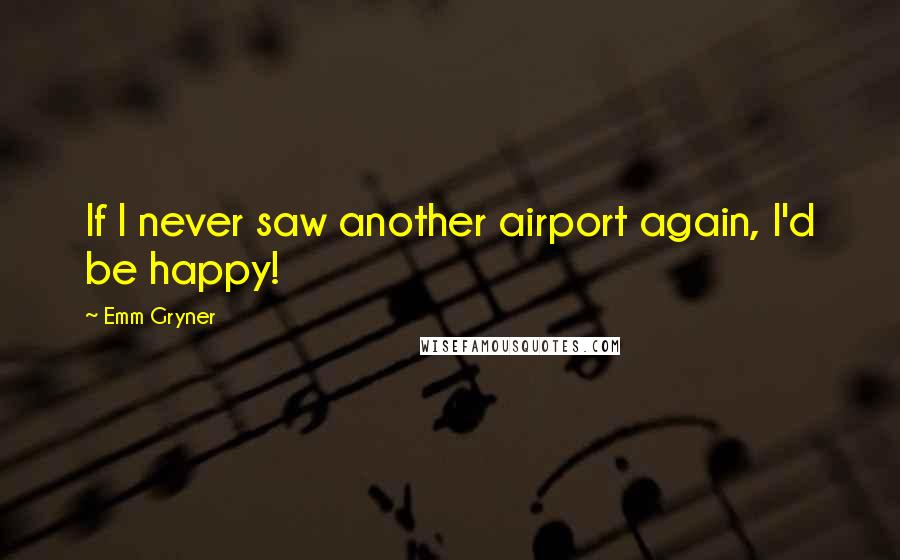 Emm Gryner quotes: If I never saw another airport again, I'd be happy!