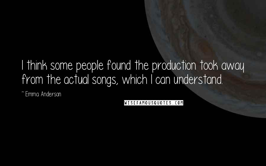 Emma Anderson quotes: I think some people found the production took away from the actual songs, which I can understand.