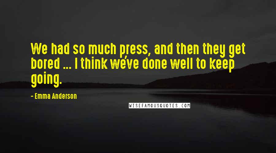 Emma Anderson quotes: We had so much press, and then they get bored ... I think we've done well to keep going.