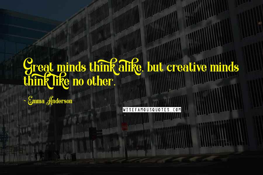 Emma Anderson quotes: Great minds think alike, but creative minds think like no other.