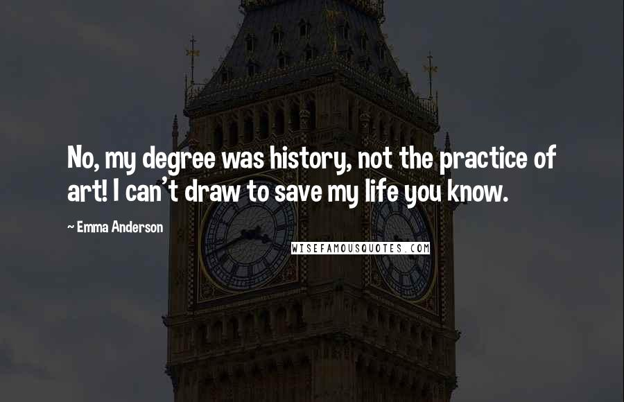 Emma Anderson quotes: No, my degree was history, not the practice of art! I can't draw to save my life you know.