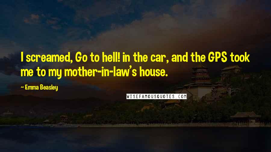 Emma Beasley quotes: I screamed, Go to hell! in the car, and the GPS took me to my mother-in-law's house.