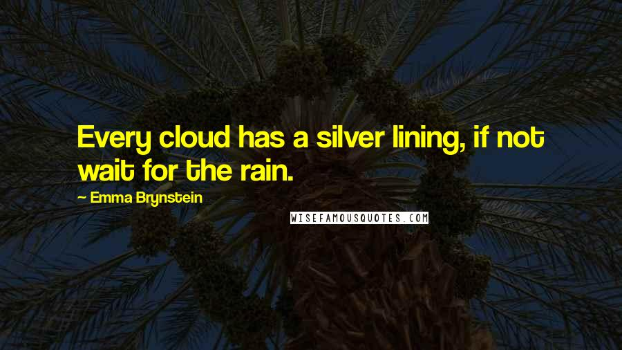 Emma Brynstein quotes: Every cloud has a silver lining, if not wait for the rain.