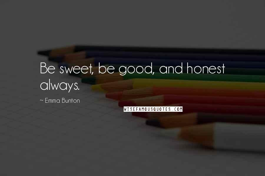 Emma Bunton quotes: Be sweet, be good, and honest always.