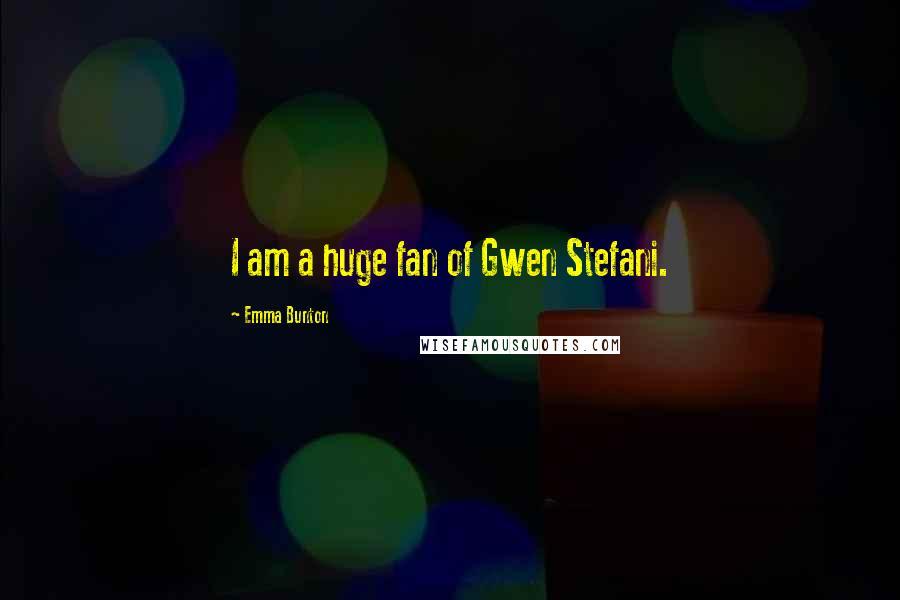 Emma Bunton quotes: I am a huge fan of Gwen Stefani.