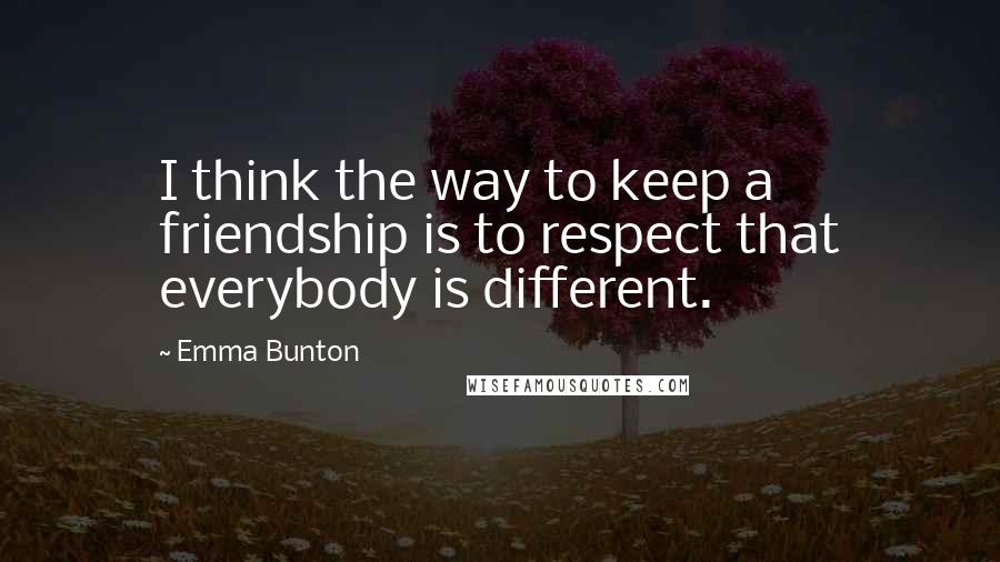 Emma Bunton quotes: I think the way to keep a friendship is to respect that everybody is different.