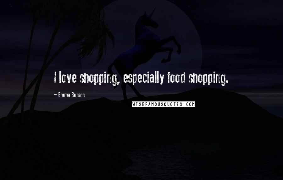 Emma Bunton quotes: I love shopping, especially food shopping.