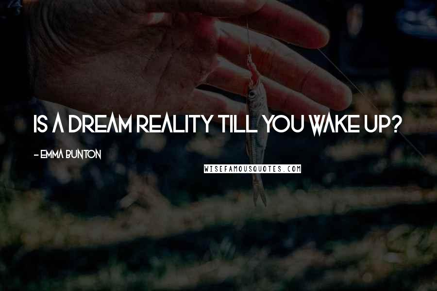 Emma Bunton quotes: Is a dream reality till you wake up?