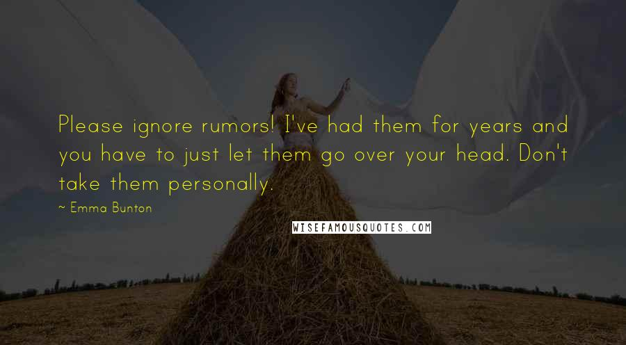 Emma Bunton quotes: Please ignore rumors! I've had them for years and you have to just let them go over your head. Don't take them personally.