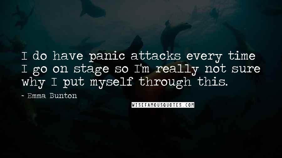 Emma Bunton quotes: I do have panic attacks every time I go on stage so I'm really not sure why I put myself through this.