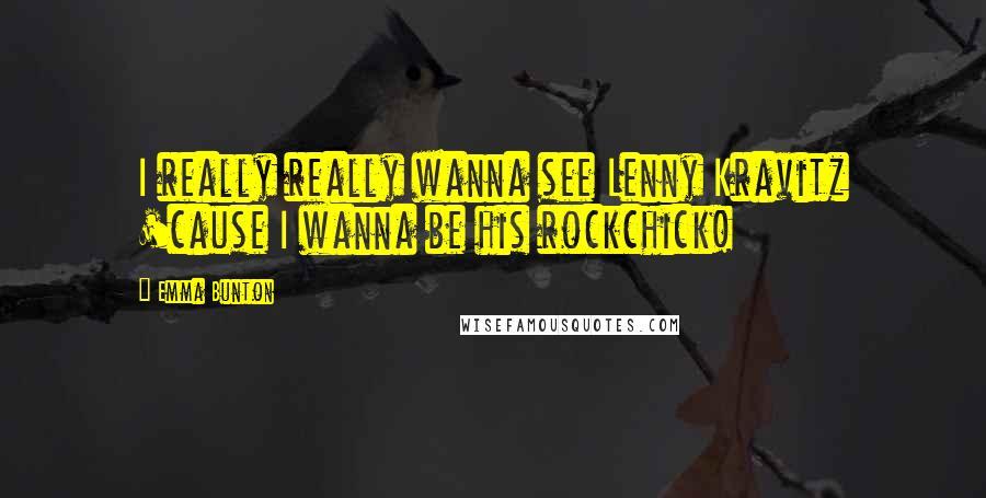 Emma Bunton quotes: I really really wanna see Lenny Kravitz 'cause I wanna be his rockchick!