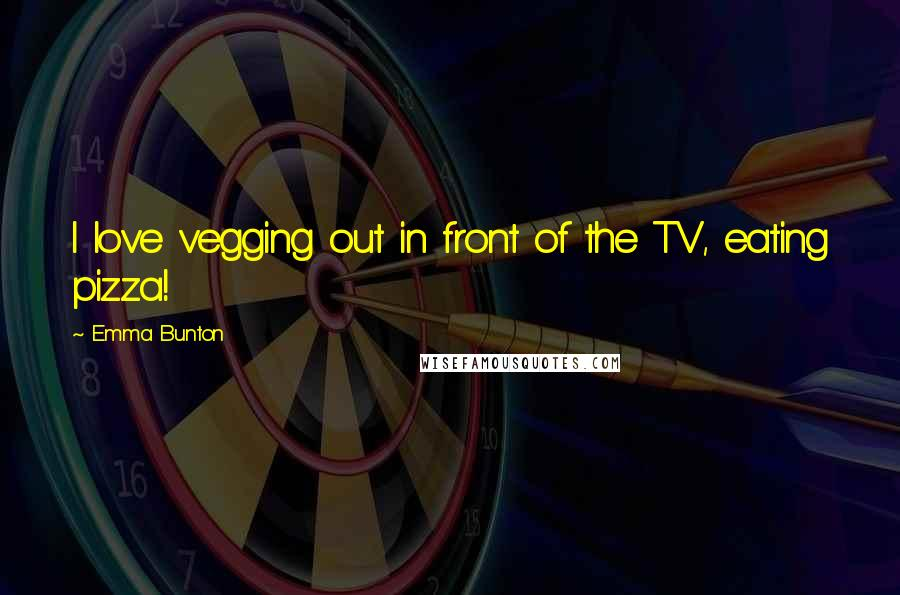 Emma Bunton quotes: I love vegging out in front of the TV, eating pizza!