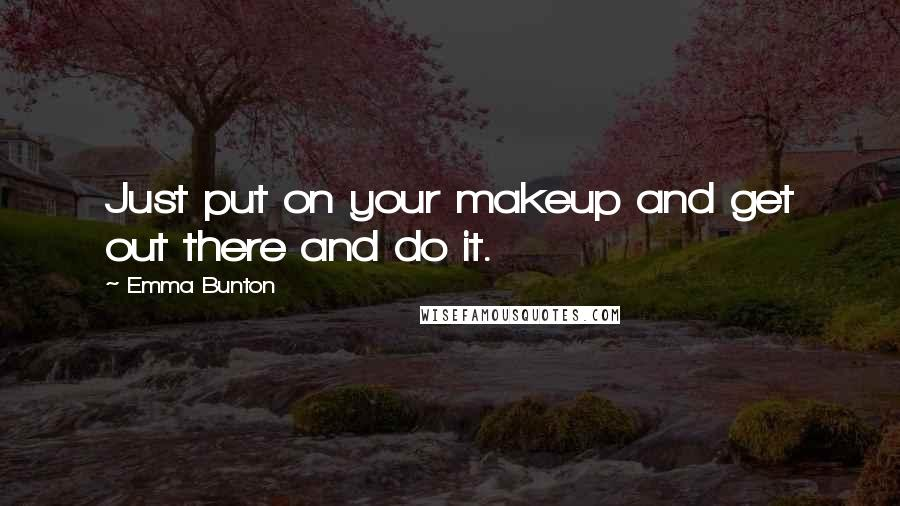 Emma Bunton quotes: Just put on your makeup and get out there and do it.