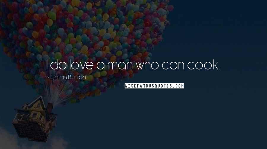 Emma Bunton quotes: I do love a man who can cook.