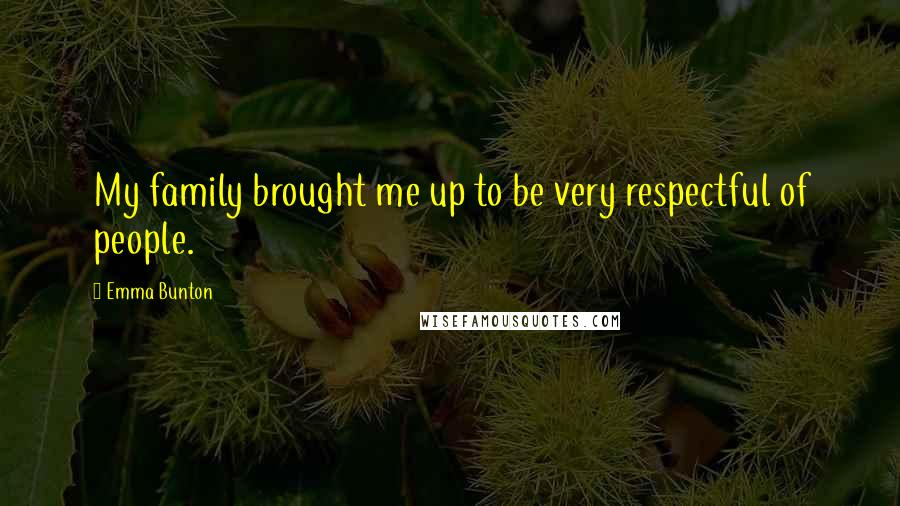 Emma Bunton quotes: My family brought me up to be very respectful of people.