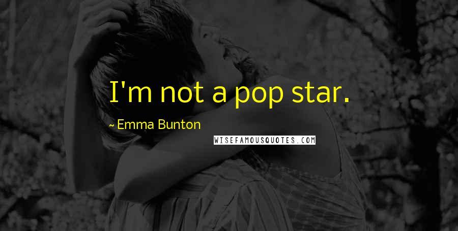Emma Bunton quotes: I'm not a pop star.