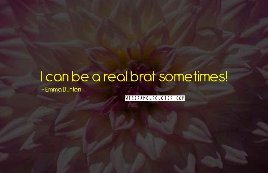 Emma Bunton quotes: I can be a real brat sometimes!