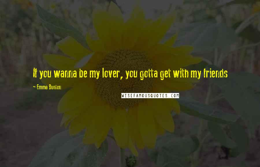 Emma Bunton quotes: If you wanna be my lover, you gotta get with my friends