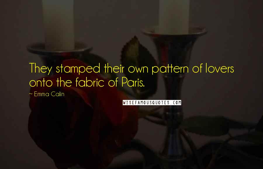 Emma Calin quotes: They stamped their own pattern of lovers onto the fabric of Paris.