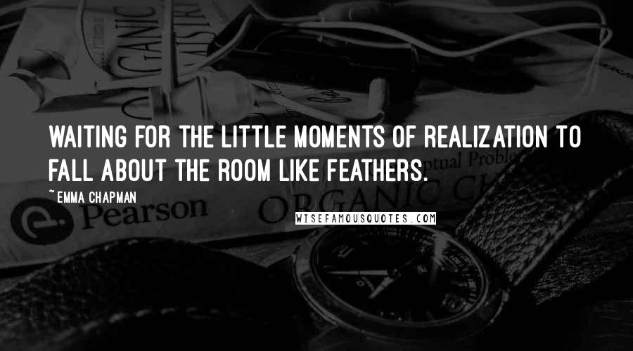 Emma Chapman quotes: waiting for the little moments of realization to fall about the room like feathers.