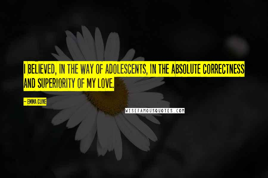 Emma Cline quotes: I believed, in the way of adolescents, in the absolute correctness and superiority of my love.