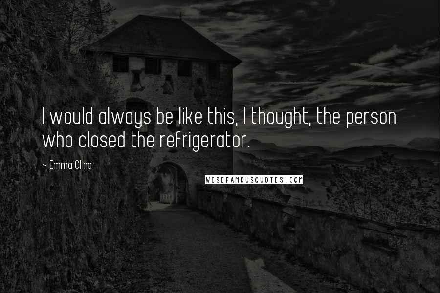 Emma Cline quotes: I would always be like this, I thought, the person who closed the refrigerator.
