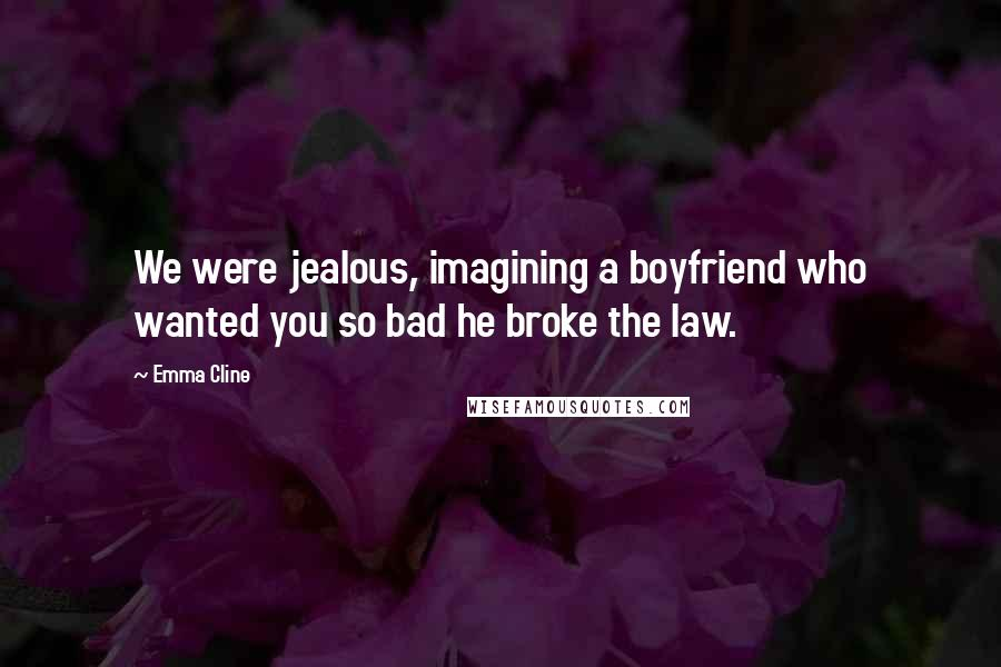 Emma Cline quotes: We were jealous, imagining a boyfriend who wanted you so bad he broke the law.