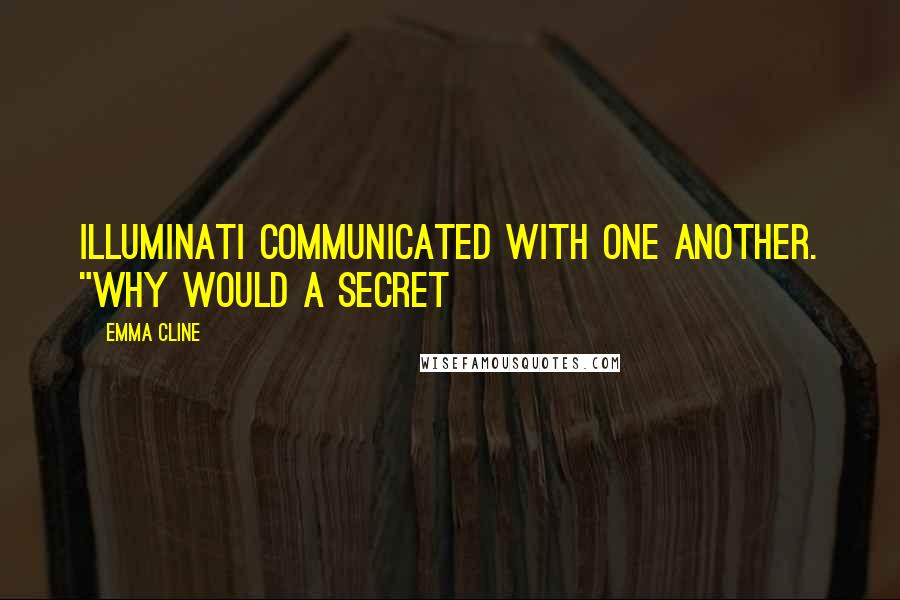 "Emma Cline quotes: Illuminati communicated with one another. ""Why would a secret"