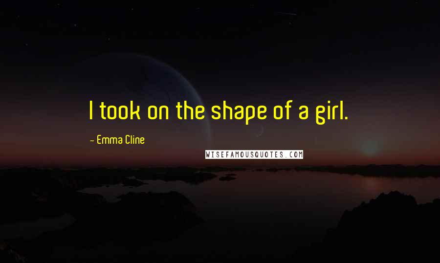 Emma Cline quotes: I took on the shape of a girl.