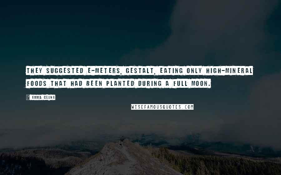 Emma Cline quotes: They suggested E-meters, Gestalt, eating only high-mineral foods that had been planted during a full moon.