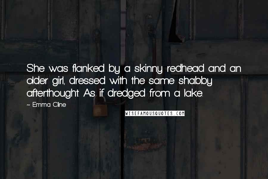 Emma Cline quotes: She was flanked by a skinny redhead and an older girl, dressed with the same shabby afterthought. As if dredged from a lake.