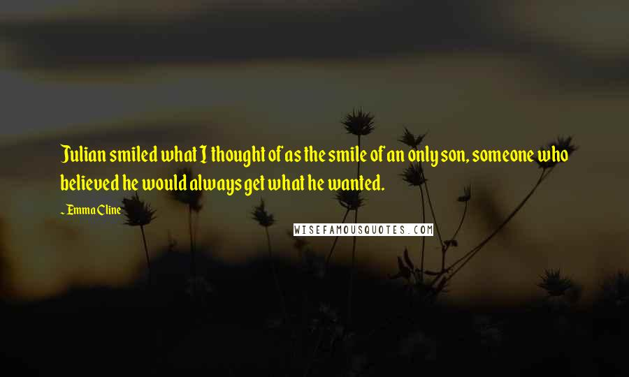 Emma Cline quotes: Julian smiled what I thought of as the smile of an only son, someone who believed he would always get what he wanted.