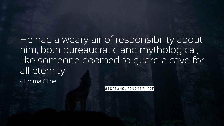 Emma Cline quotes: He had a weary air of responsibility about him, both bureaucratic and mythological, like someone doomed to guard a cave for all eternity. I